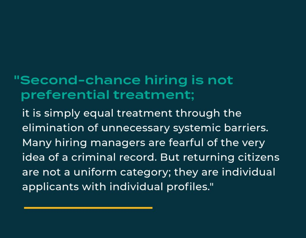 """""""Second-chance hiring is not preferential treatment; it is simply equal treatment through the elimination of unnecessary systemic barriers. Many hiring managers are fearful of the very idea of a criminal record. But returning citizens are not a uniform category; they are individual applicants with individual profiles."""""""