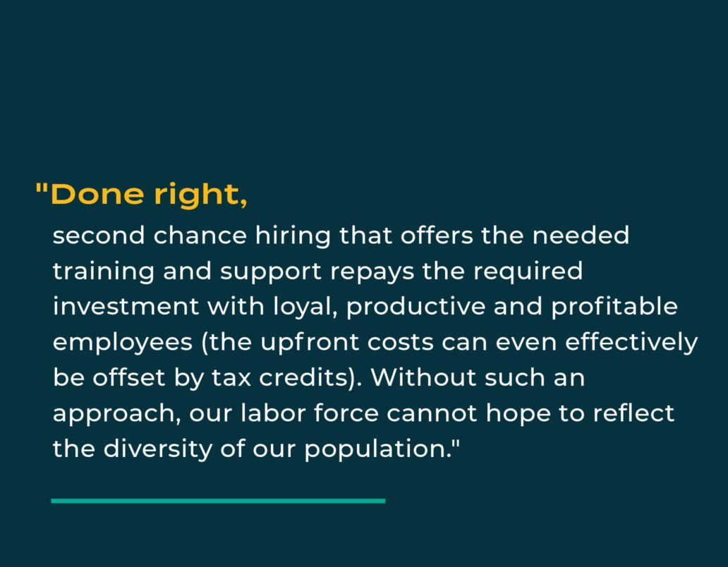 """""""Done right, second chance hiring that offers the needed training and support repays the required investment with loyal, productive and profitable employees (the upfront costs can even effectively be offset by tax credits). Without such an approach, our labor force cannot hope to reflect the diversity of our population."""""""