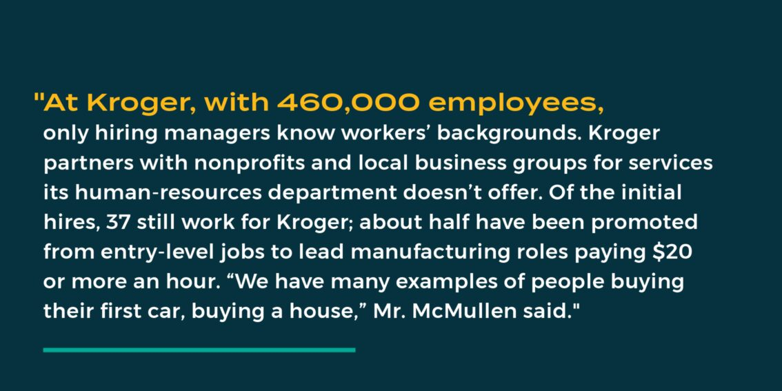 """""""At Kroger, with 460,000 employees, only hiring managers know workers' backgrounds. Kroger partners with nonprofits and local business groups for services its human-resources department doesn't offer. Of the initial hires, 37 still work for Kroger; about half have been promoted from entry-level jobs to lead manufacturing roles paying $20 or more an hour. """"We have many examples of people buying their first car, buying a house,"""" Mr. McMullen said."""""""